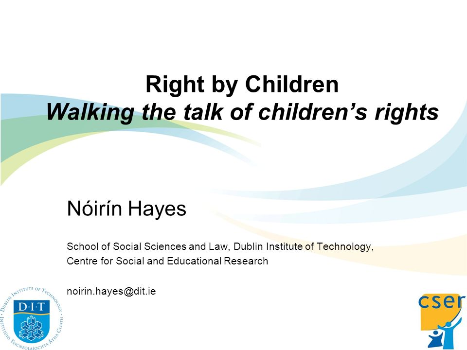 Right by Children Walking the talk of childrens rights Nóirín Hayes School of Social Sciences and Law, Dublin Institute of Technology, Centre for Soci