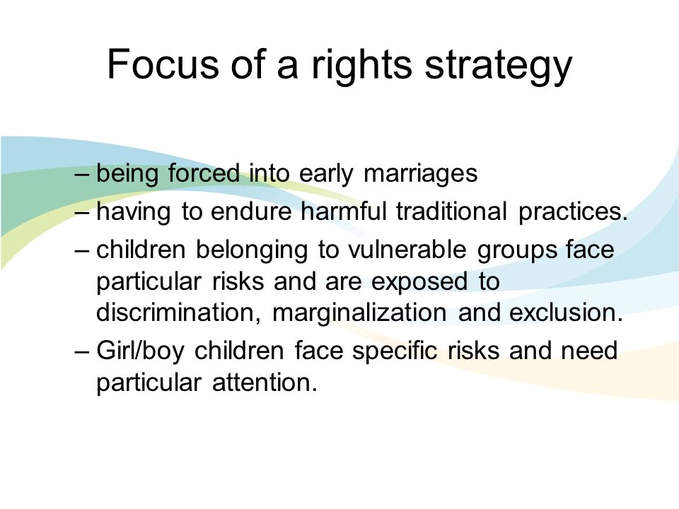 Focus of a rights strategy –being forced into early marriages –having to endure harmful traditional practices.