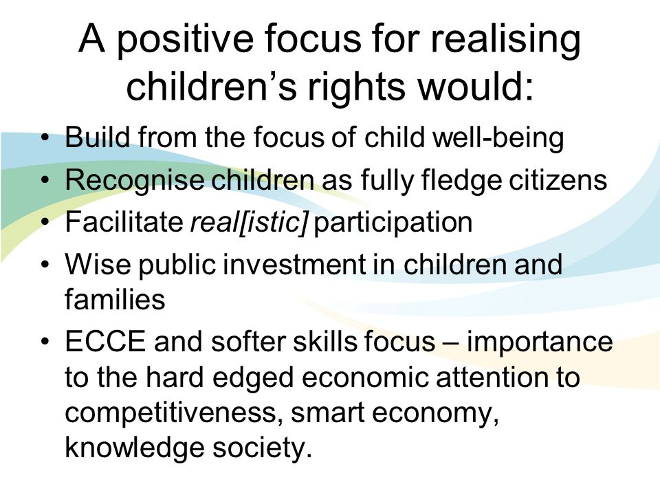 A positive focus for realising childrens rights would: Build from the focus of child well-being Recognise children as fully fledge citizens Facilitate real[istic] participation Wise public investment in children and families ECCE and softer skills focus – importance to the hard edged economic attention to competitiveness, smart economy, knowledge society.