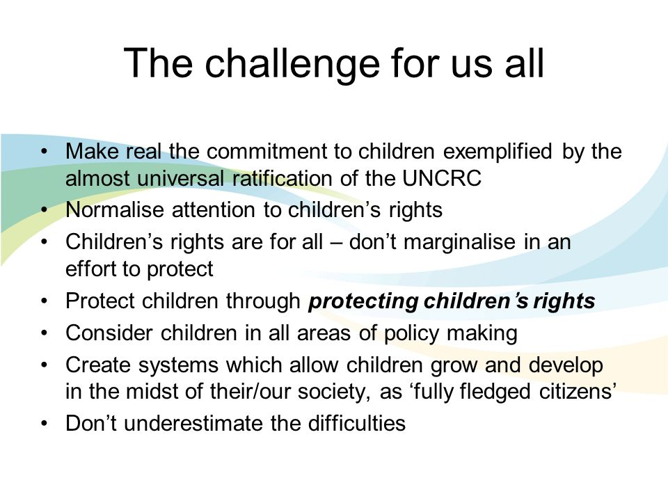 The challenge for us all Make real the commitment to children exemplified by the almost universal ratification of the UNCRC Normalise attention to childrens rights Childrens rights are for all – dont marginalise in an effort to protect Protect children through protecting childrens rights Consider children in all areas of policy making Create systems which allow children grow and develop in the midst of their/our society, as fully fledged citizens Dont underestimate the difficulties