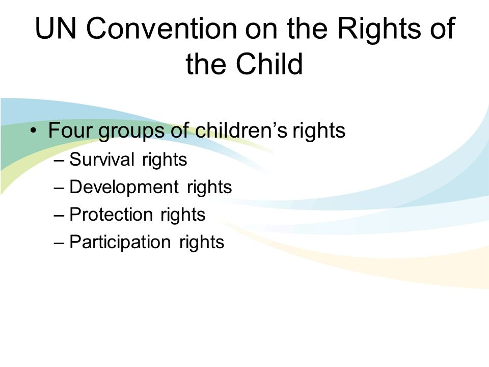 UN Convention on the Rights of the Child Four groups of childrens rights –Survival rights –Development rights –Protection rights –Participation rights