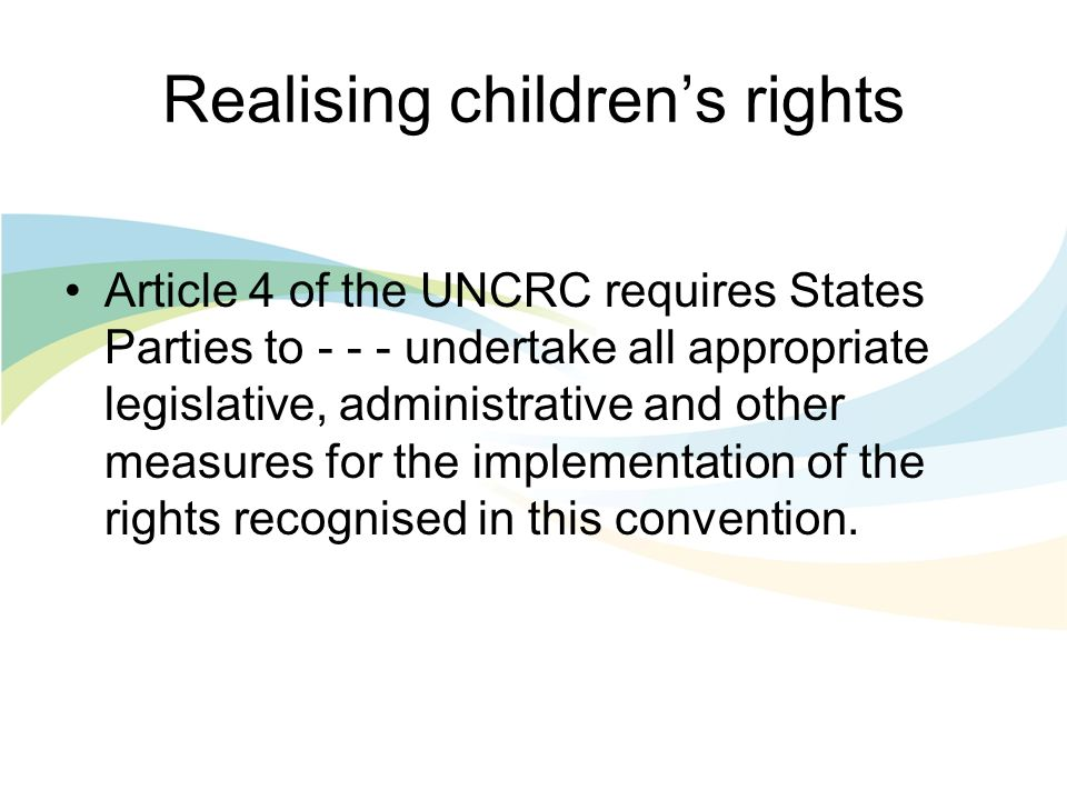 Realising childrens rights Article 4 of the UNCRC requires States Parties to undertake all appropriate legislative, administrative and other measures for the implementation of the rights recognised in this convention.