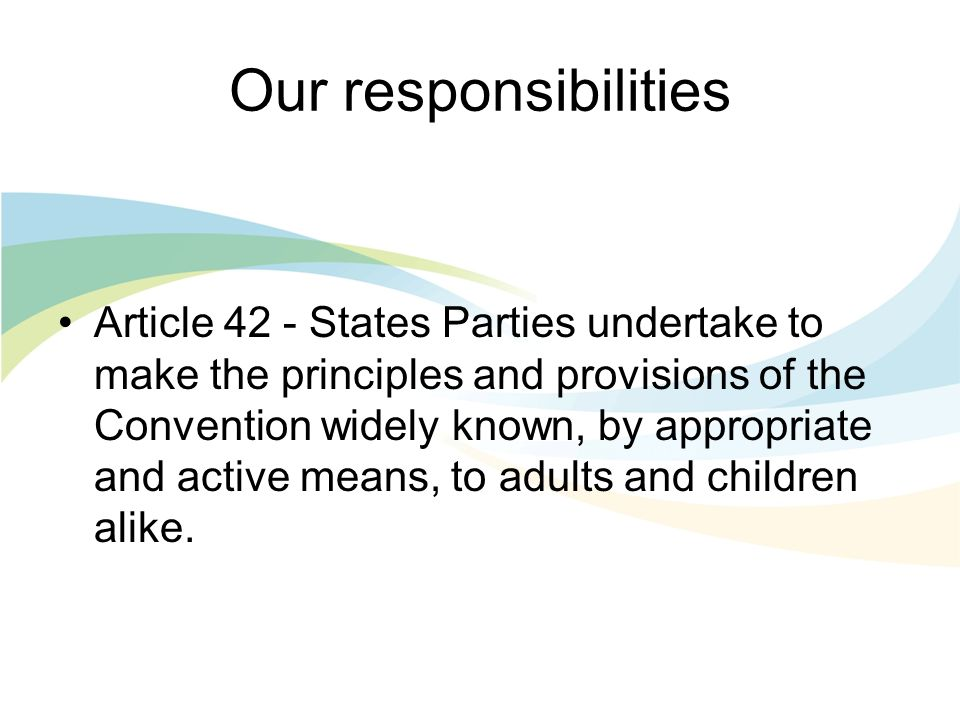 Our responsibilities Article 42 - States Parties undertake to make the principles and provisions of the Convention widely known, by appropriate and active means, to adults and children alike.