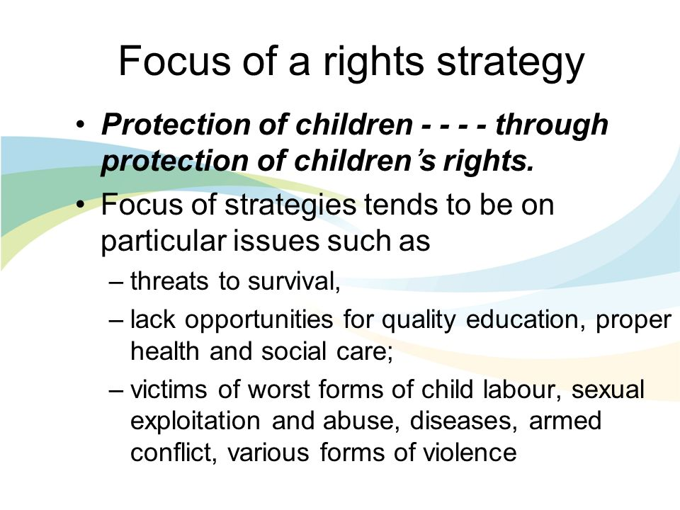 Focus of a rights strategy Protection of children through protection of childrens rights.