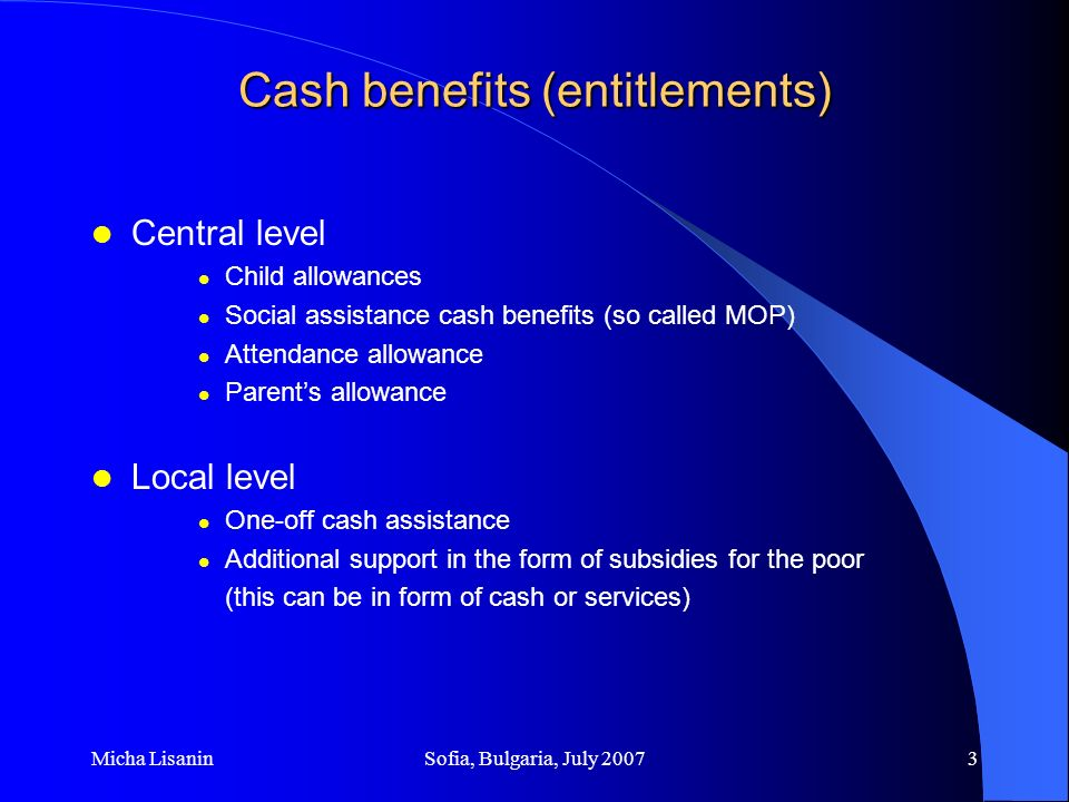 Micha LisaninSofia, Bulgaria, July 20074 Cost methodology of cash benefits Central level Monthly benefits according to the Law Amounts are equal for the whole of Serbia (horizontal equity established) Amounts are indexed to the cost of living –Monthly, for social assistance cash benefits and attendance allowance –Every six months, for child and parents allowances Local level Based on decisions of Local Self-Governments (LSG) Amounts differ depending on assessment of beneficiaries needs and available budget (there is no defined indexing)