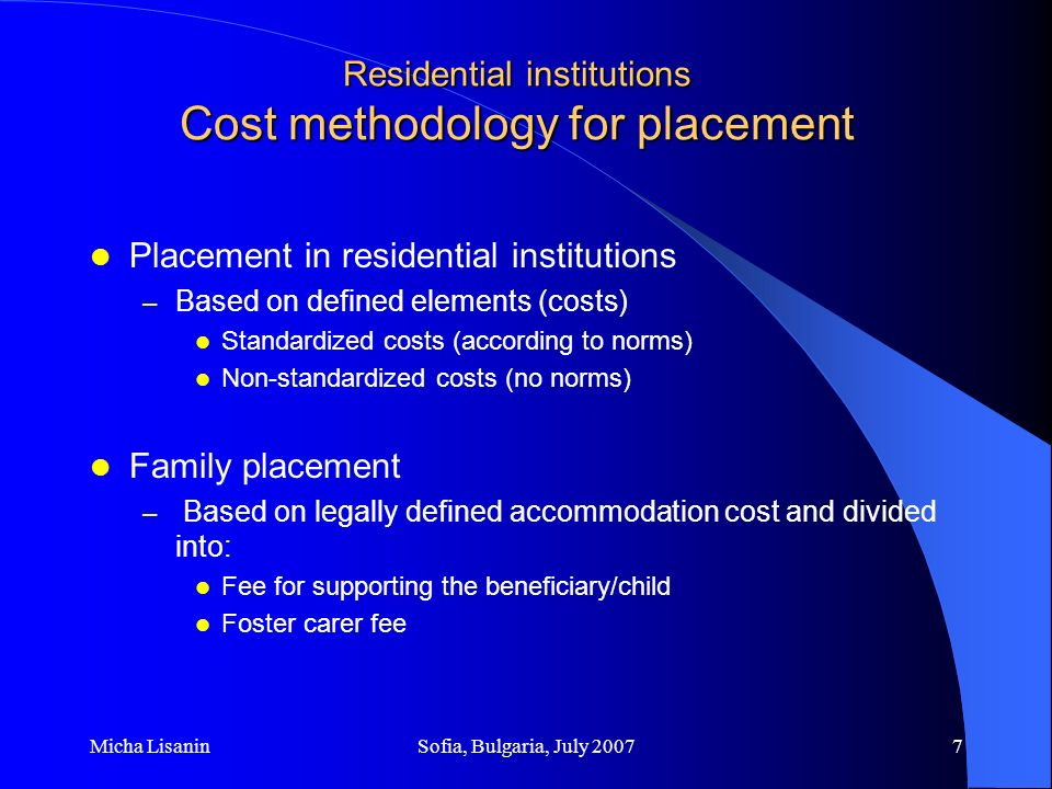 Micha LisaninSofia, Bulgaria, July 20078 Residential institutions Costs of institutional placement Running costs – Costs of social work Directly paid from the budget (As per the Law these services are free of charge) – Costs of institutional placement per beneficiary Participation in the costs by beneficiary, next of kin or republic budget – Health care costs From Health Care Insurance Fund /Only for Persons with Developmental Disability Capital investment costs/buildings and equipment From the republic budget