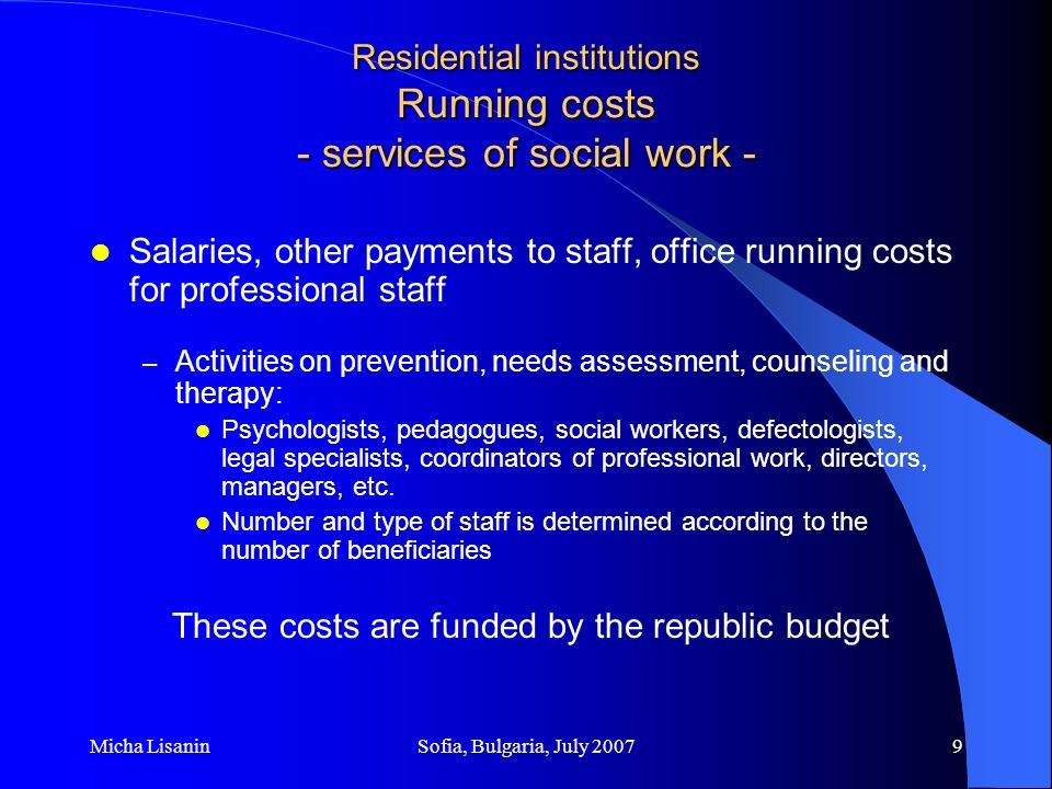 Micha LisaninSofia, Bulgaria, July 200710 Residential institutions Running costs - price of placement per beneficiary - Material costs (food, hygiene, heating, transportation, insurance, utilities…) Salaries and other income of part of the staff (number of staff divided by price of placement according to set standards) Running and maintenance costs (building and equipment) – 4% of the price Depreciation costs of buildings and equipment In these costs there is participation of beneficiaries, next of kin and the republic budget