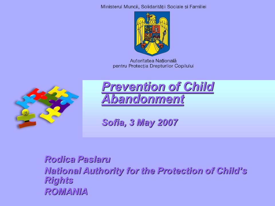 Prevention of Child Abandonment Sofia, 3 May 2007 Rodica Paslaru National Authority for the Protection of Childs Rights ROMANIA