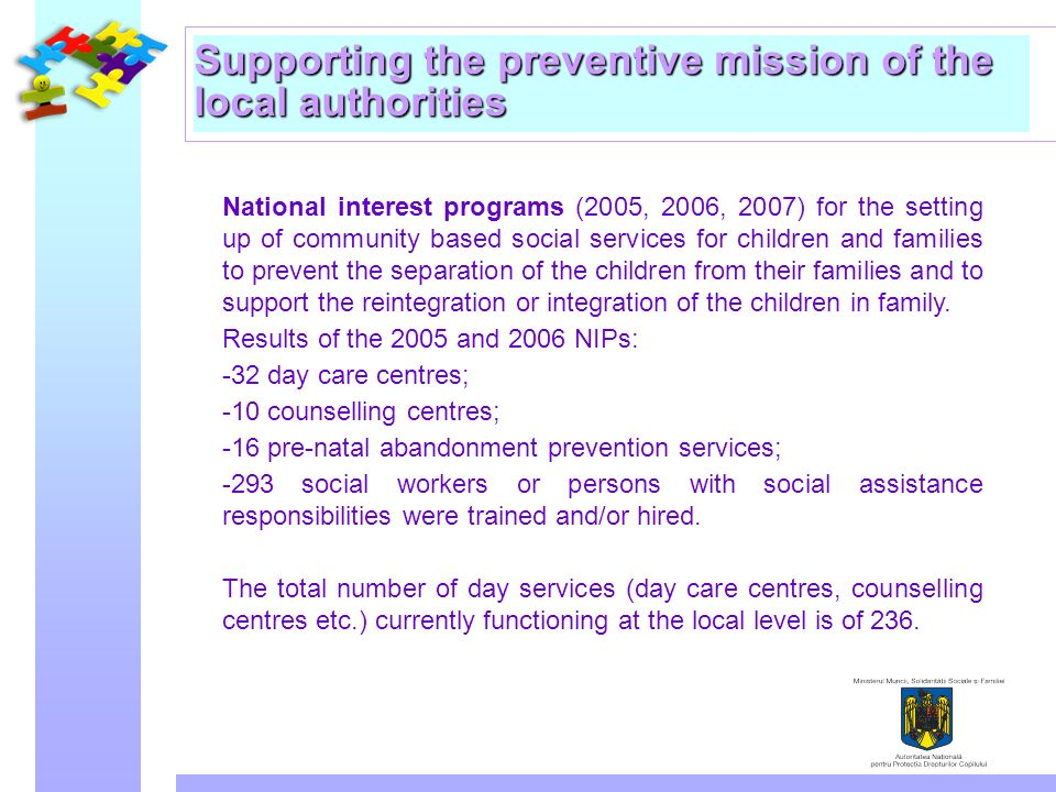 Supporting the preventive mission of the local authorities National interest programs (2005, 2006, 2007) for the setting up of community based social services for children and families to prevent the separation of the children from their families and to support the reintegration or integration of the children in family.