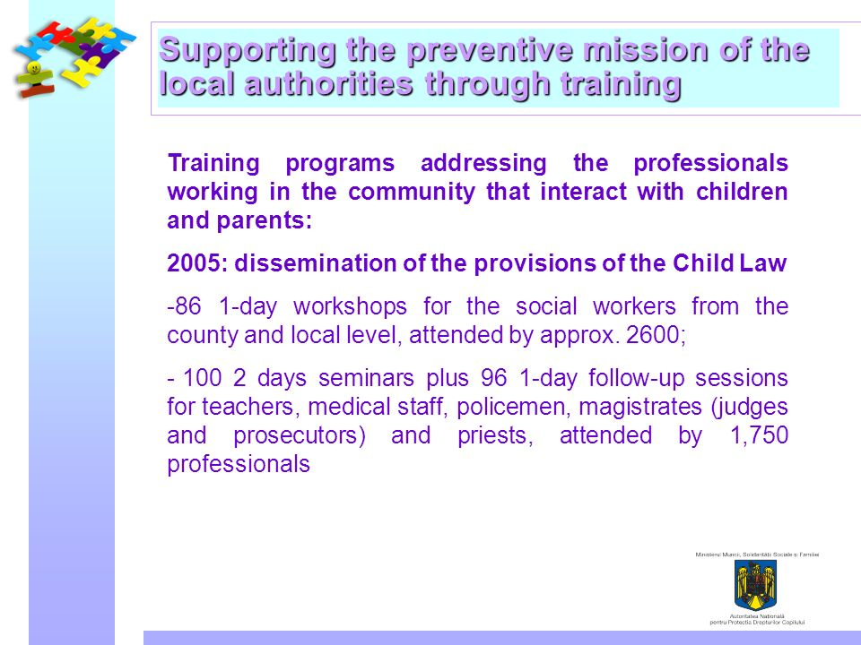 Supporting the preventive mission of the local authorities through training Training programs addressing the professionals working in the community that interact with children and parents: 2005: dissemination of the provisions of the Child Law day workshops for the social workers from the county and local level, attended by approx.