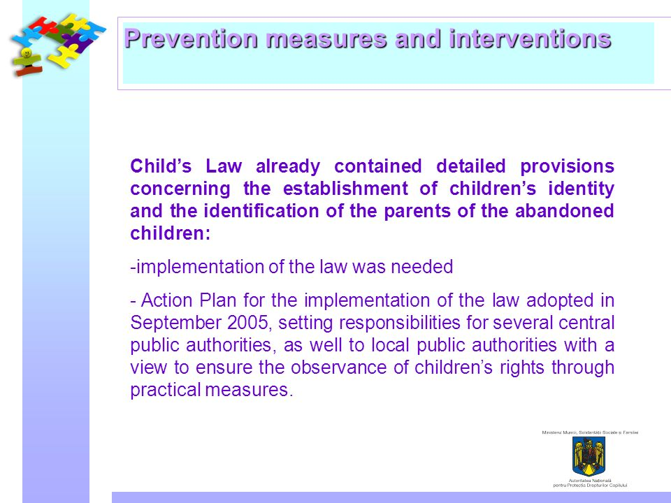 Prevention measures and interventions Childs Law already contained detailed provisions concerning the establishment of childrens identity and the identification of the parents of the abandoned children: -implementation of the law was needed - Action Plan for the implementation of the law adopted in September 2005, setting responsibilities for several central public authorities, as well to local public authorities with a view to ensure the observance of childrens rights through practical measures.
