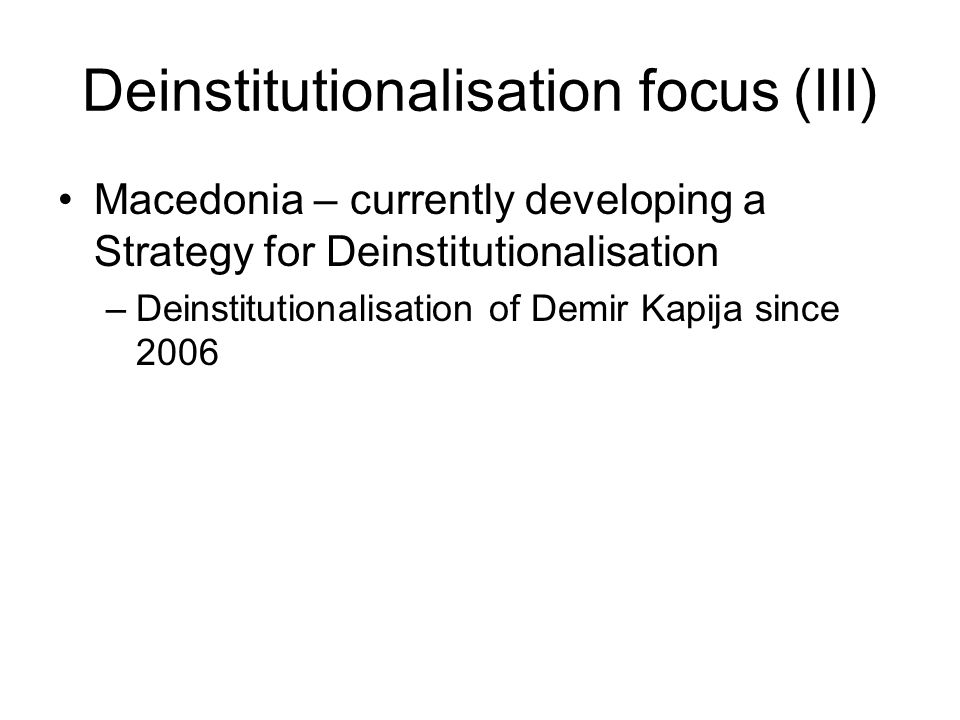 Deinstitutionalisation focus (III) Macedonia – currently developing a Strategy for Deinstitutionalisation –Deinstitutionalisation of Demir Kapija since 2006