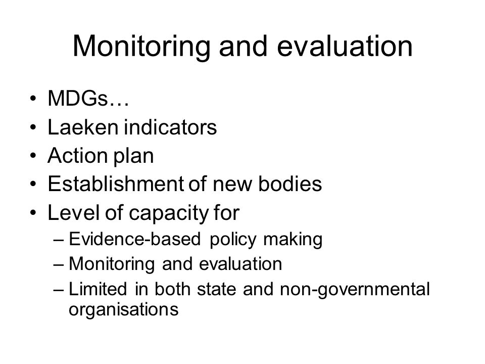 Monitoring and evaluation MDGs… Laeken indicators Action plan Establishment of new bodies Level of capacity for –Evidence-based policy making –Monitoring and evaluation –Limited in both state and non-governmental organisations
