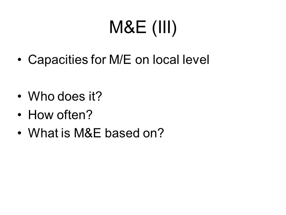 M&E (III) Capacities for M/E on local level Who does it? How often? What is M&E based on?