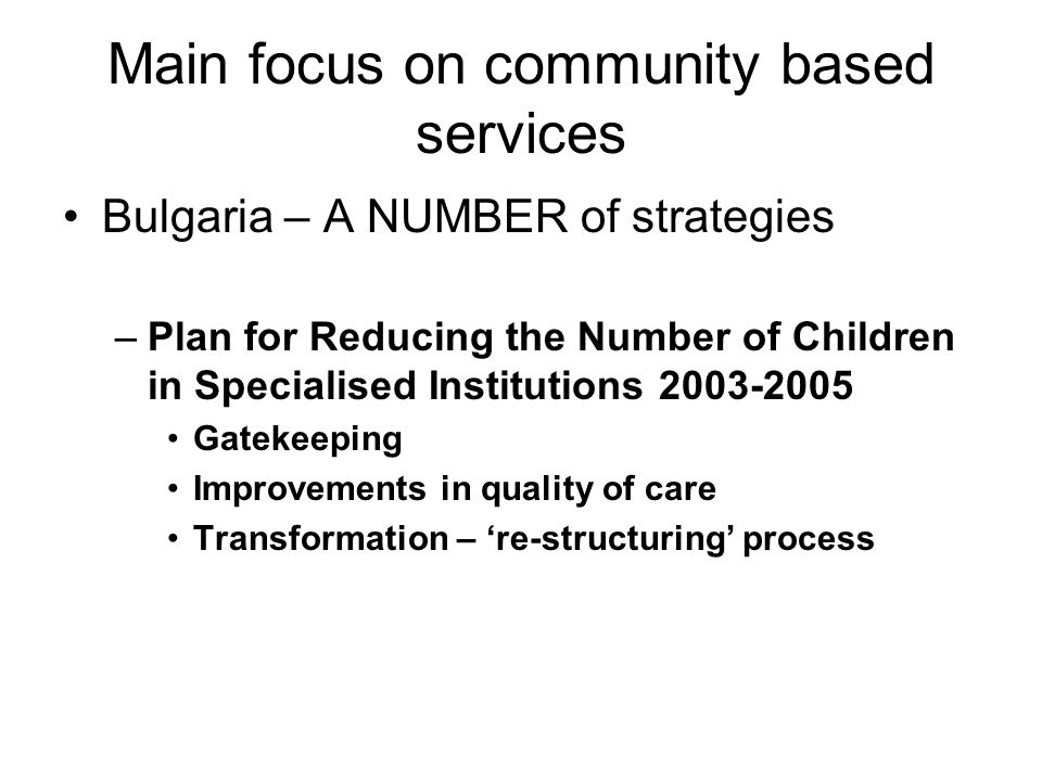 Main focus on community based services Bulgaria – A NUMBER of strategies –Plan for Reducing the Number of Children in Specialised Institutions 2003-2005 Gatekeeping Improvements in quality of care Transformation – re-structuring process