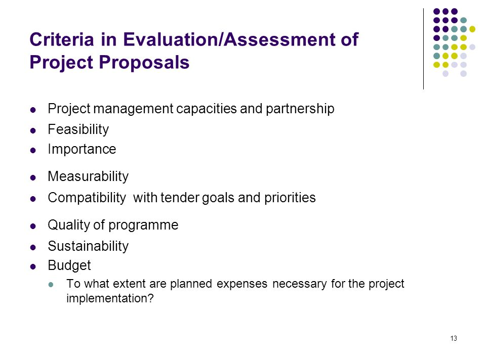 13 Criteria in Evaluation/Assessment of Project Proposals Project management capacities and partnership Feasibility Importance Measurability Compatibi