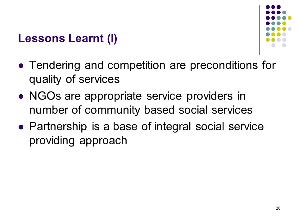 20 Lessons Learnt (I) Tendering and competition are preconditions for quality of services NGOs are appropriate service providers in number of community based social services Partnership is a base of integral social service providing approach