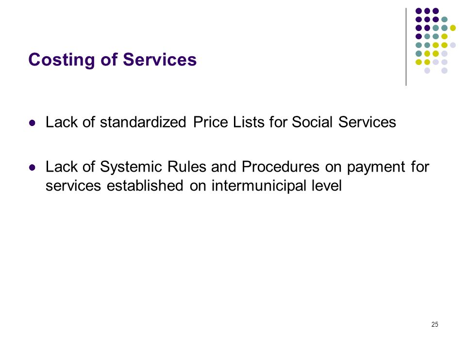25 Costing of Services Lack of standardized Price Lists for Social Services Lack of Systemic Rules and Procedures on payment for services established