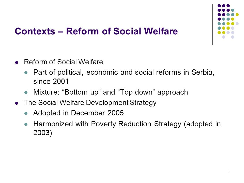 3 Contexts – Reform of Social Welfare Reform of Social Welfare Part of political, economic and social reforms in Serbia, since 2001 Mixture: Bottom up