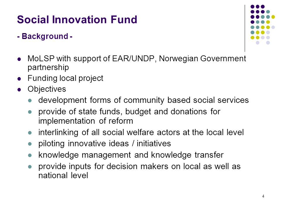 4 Social Innovation Fund - Background - MoLSP with support of EAR/UNDP, Norwegian Government partnership Funding local project Objectives development forms of community based social services provide of state funds, budget and donations for implementation of reform interlinking of all social welfare actors at the local level piloting innovative ideas / initiatives knowledge management and knowledge transfer provide inputs for decision makers on local as well as national level