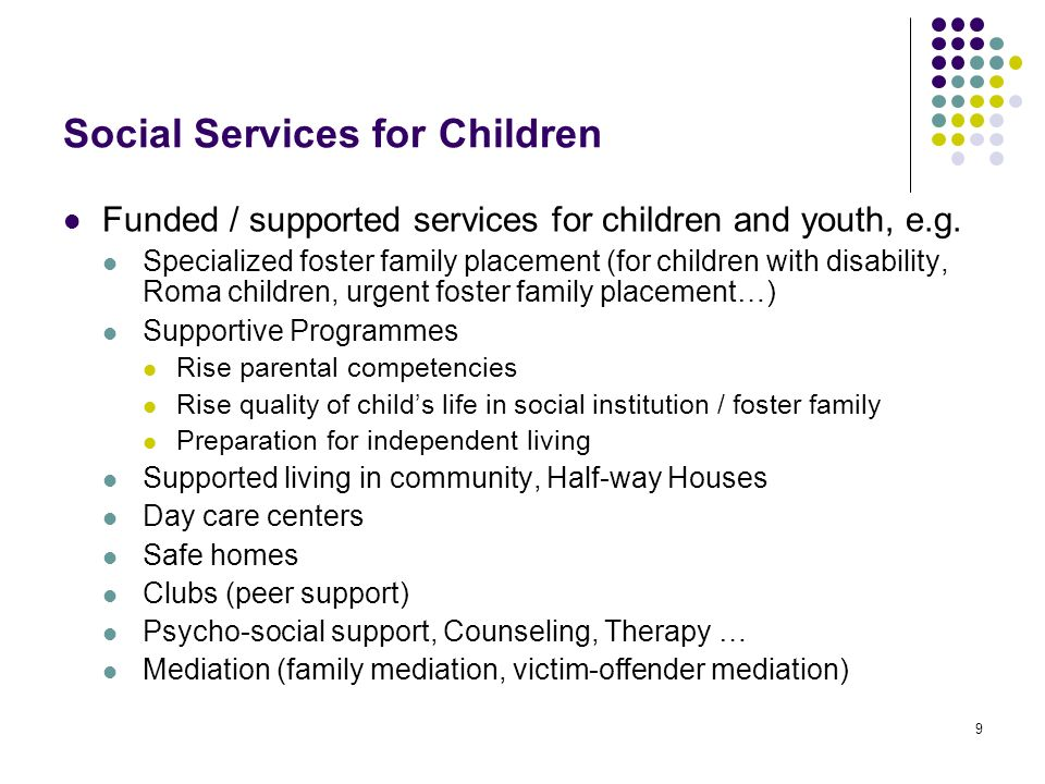 9 Social Services for Children Funded / supported services for children and youth, e.g. Specialized foster family placement (for children with disabil