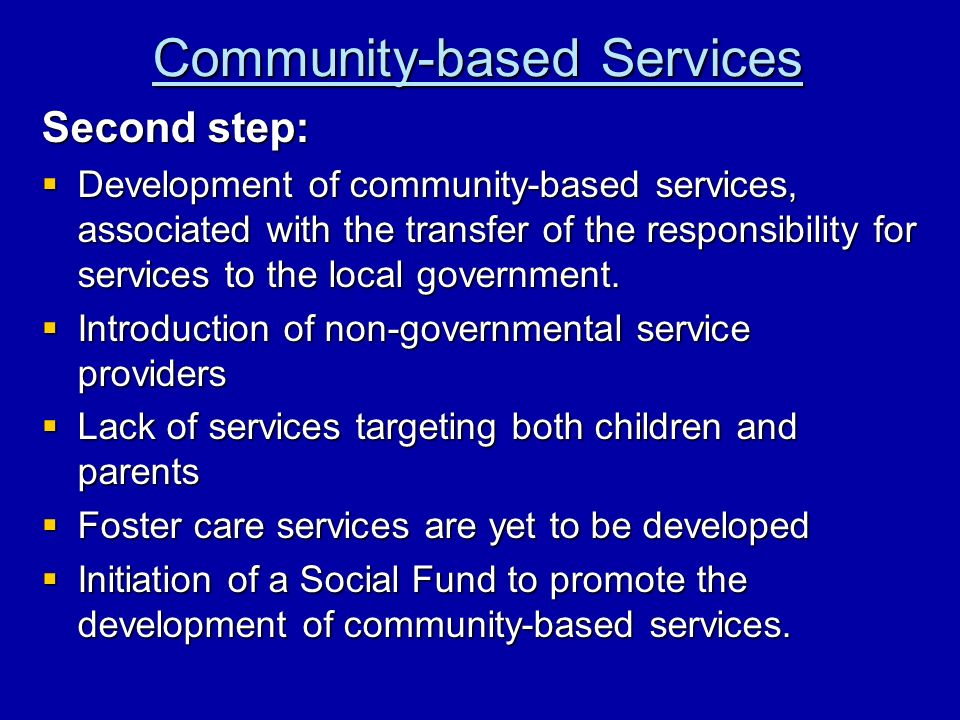 Community-based Services Second step: Development of community-based services, associated with the transfer of the responsibility for services to the local government.
