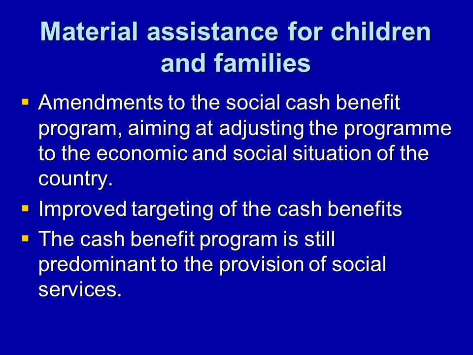 Material assistance for children and families Amendments to the social cash benefit program, aiming at adjusting the programme to the economic and social situation of the country.