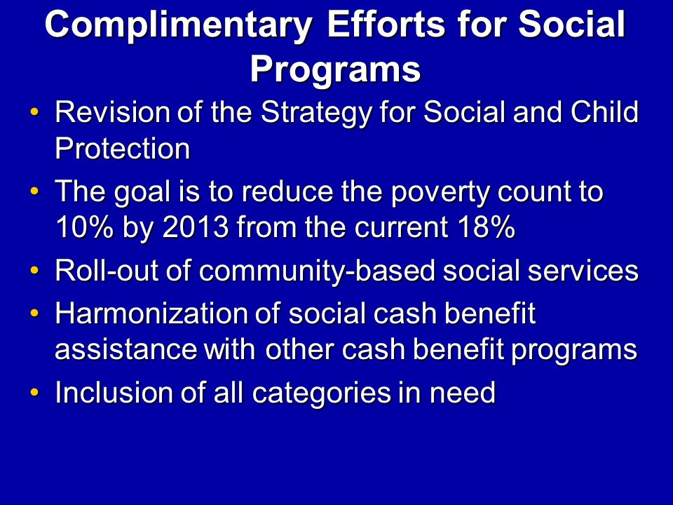 Complimentary Efforts for Social Programs Revision of the Strategy for Social and Child ProtectionRevision of the Strategy for Social and Child Protection The goal is to reduce the poverty count to 10% by 2013 from the current 18%The goal is to reduce the poverty count to 10% by 2013 from the current 18% Roll-out of community-based social servicesRoll-out of community-based social services Harmonization of social cash benefit assistance with other cash benefit programsHarmonization of social cash benefit assistance with other cash benefit programs Inclusion of all categories in needInclusion of all categories in need