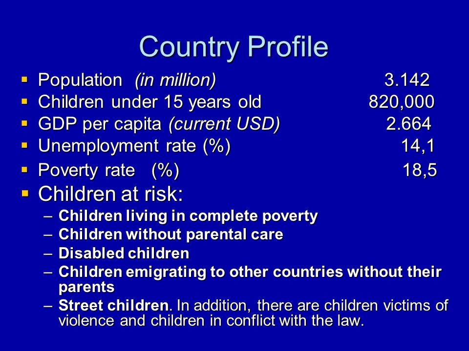 Country Profile Population (in million) 3.142 Population (in million) 3.142 Children under 15 years old 820,000 Children under 15 years old 820,000 GDP per capita (current USD) 2.664 GDP per capita (current USD) 2.664 Unemployment rate (%) 14,1 Unemployment rate (%) 14,1 Poverty rate (%) 18,5 Poverty rate (%) 18,5 Children at risk: Children at risk: –Children living in complete poverty –Children without parental care –Disabled children –Children emigrating to other countries without their parents –Street children.