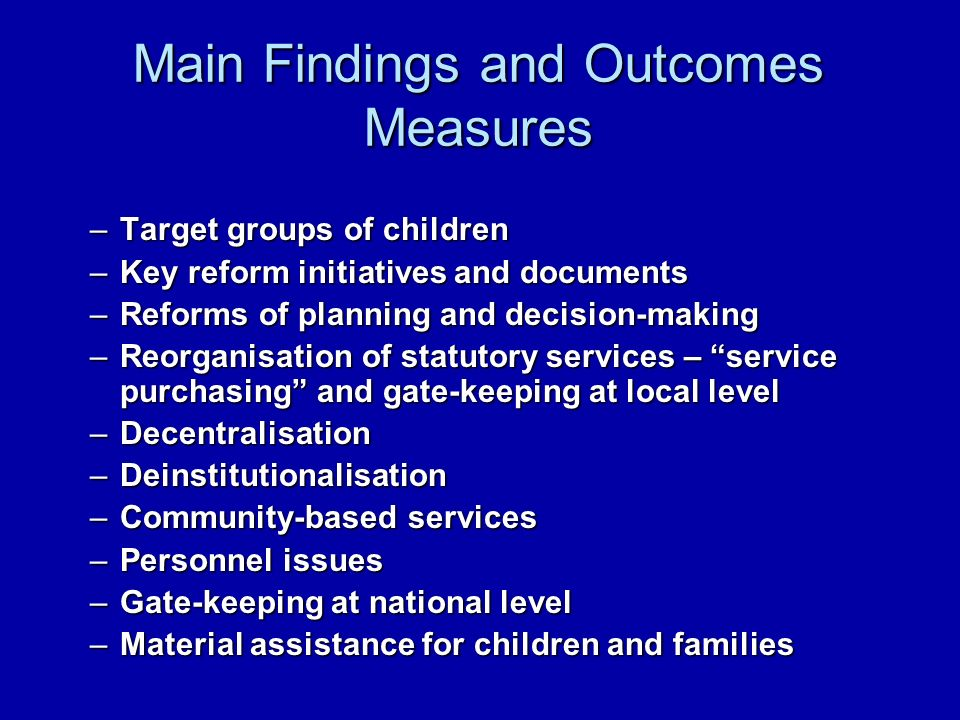 Main Findings and Outcomes Measures –Target groups of children –Key reform initiatives and documents –Reforms of planning and decision-making –Reorganisation of statutory services – service purchasing and gate-keeping at local level –Decentralisation –Deinstitutionalisation –Community-based services –Personnel issues –Gate-keeping at national level –Material assistance for children and families