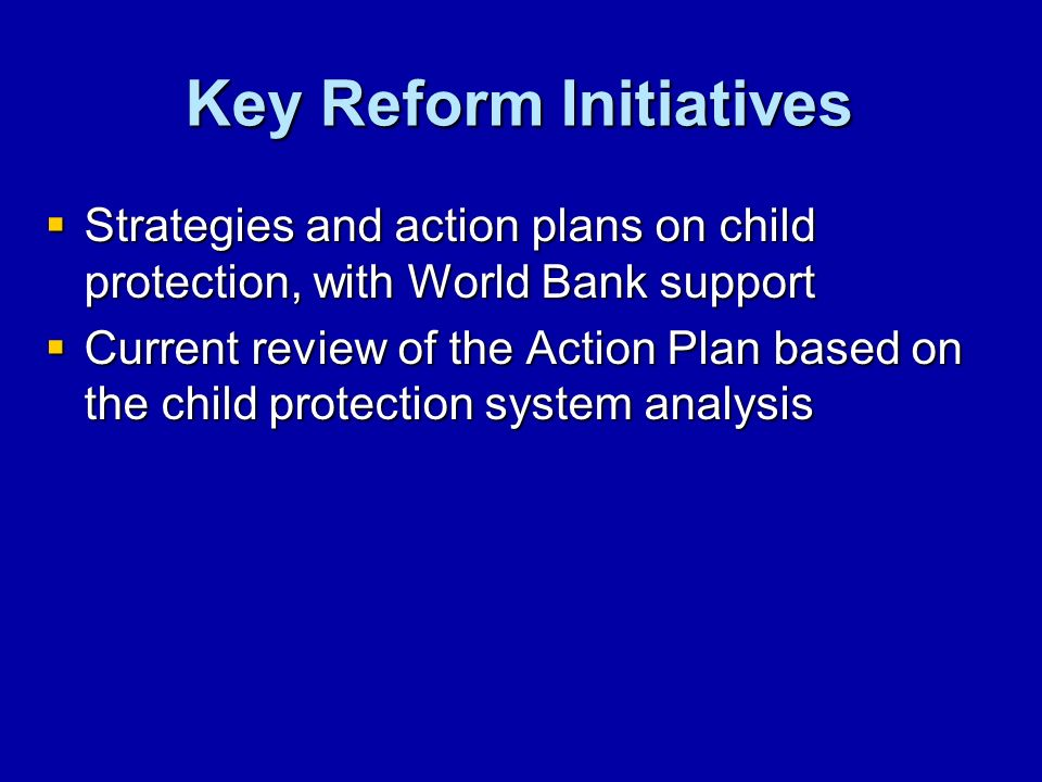 Key Reform Initiatives Strategies and action plans on child protection, with World Bank support Strategies and action plans on child protection, with World Bank support Current review of the Action Plan based on the child protection system analysis Current review of the Action Plan based on the child protection system analysis
