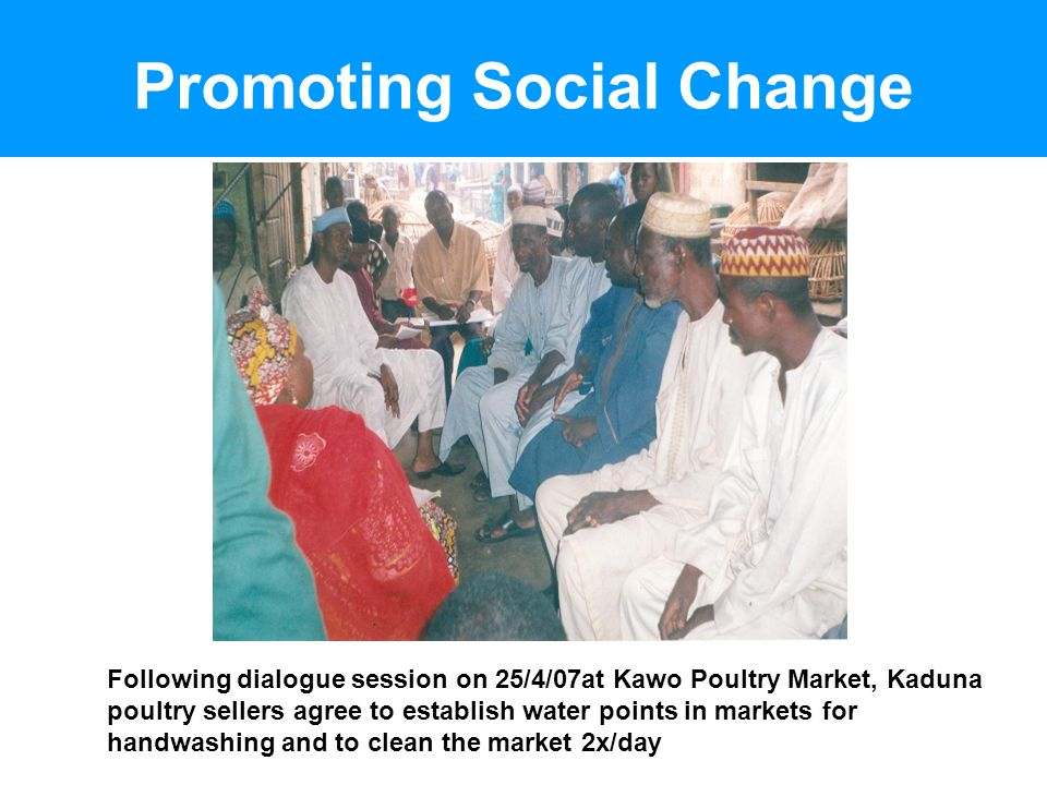 Promoting Social Change Following dialogue session on 25/4/07at Kawo Poultry Market, Kaduna poultry sellers agree to establish water points in markets for handwashing and to clean the market 2x/day