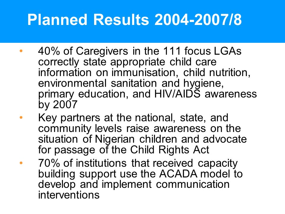 Planned Results 2004-2007/8 40% of Caregivers in the 111 focus LGAs correctly state appropriate child care information on immunisation, child nutrition, environmental sanitation and hygiene, primary education, and HIV/AIDS awareness by 2007 Key partners at the national, state, and community levels raise awareness on the situation of Nigerian children and advocate for passage of the Child Rights Act 70% of institutions that received capacity building support use the ACADA model to develop and implement communication interventions