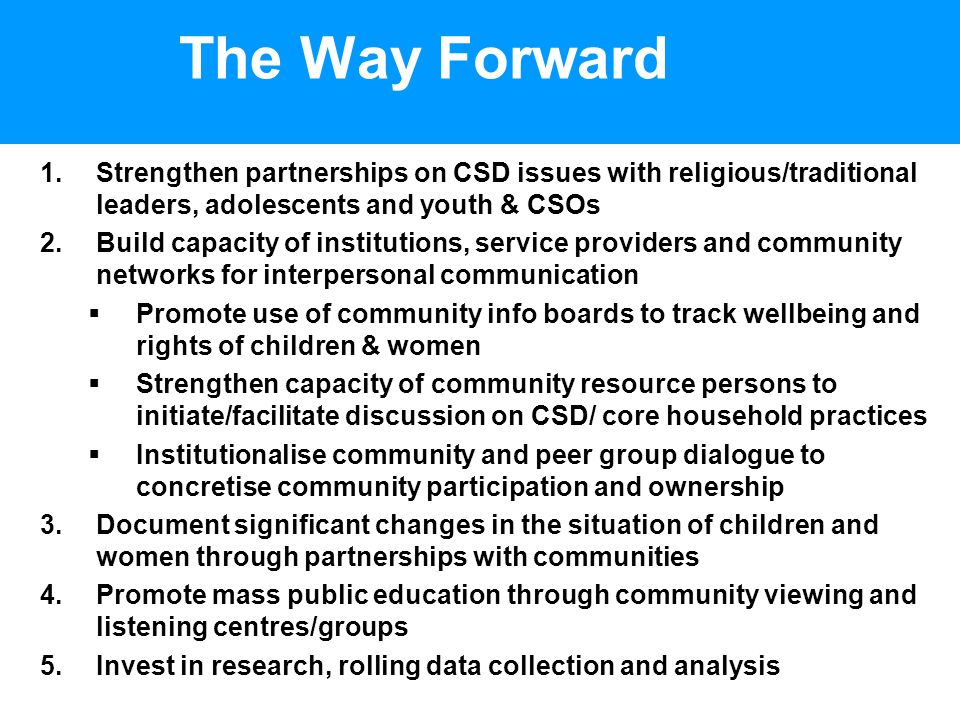 The Way Forward 1.Strengthen partnerships on CSD issues with religious/traditional leaders, adolescents and youth & CSOs 2.Build capacity of institutions, service providers and community networks for interpersonal communication Promote use of community info boards to track wellbeing and rights of children & women Strengthen capacity of community resource persons to initiate/facilitate discussion on CSD/ core household practices Institutionalise community and peer group dialogue to concretise community participation and ownership 3.Document significant changes in the situation of children and women through partnerships with communities 4.Promote mass public education through community viewing and listening centres/groups 5.Invest in research, rolling data collection and analysis