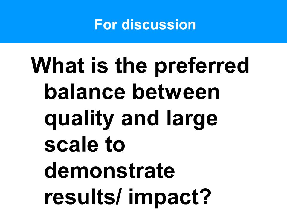 For discussion What is the preferred balance between quality and large scale to demonstrate results/ impact?