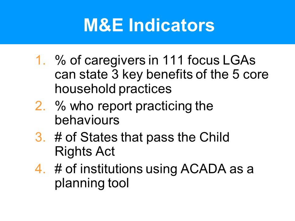 M&E Indicators 1.% of caregivers in 111 focus LGAs can state 3 key benefits of the 5 core household practices 2.% who report practicing the behaviours 3.# of States that pass the Child Rights Act 4.# of institutions using ACADA as a planning tool