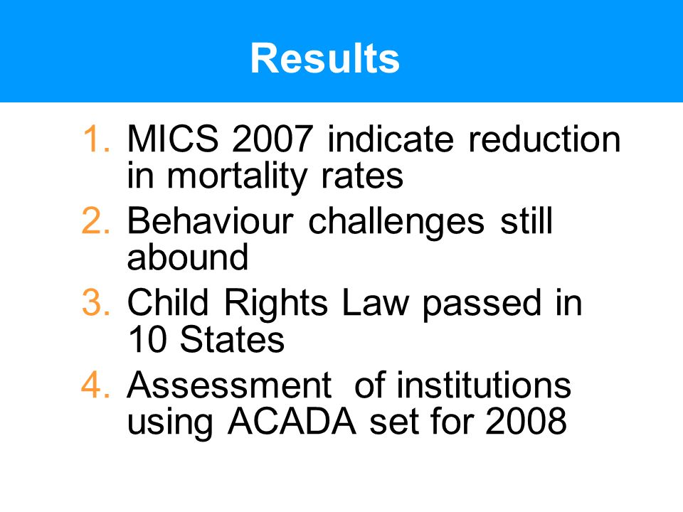 Results 1.MICS 2007 indicate reduction in mortality rates 2.Behaviour challenges still abound 3.Child Rights Law passed in 10 States 4.Assessment of institutions using ACADA set for 2008