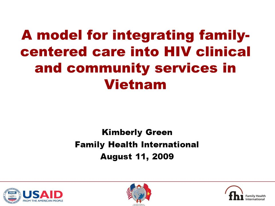 A model for integrating family- centered care into HIV clinical and community services in Vietnam Kimberly Green Family Health International August 11, 2009