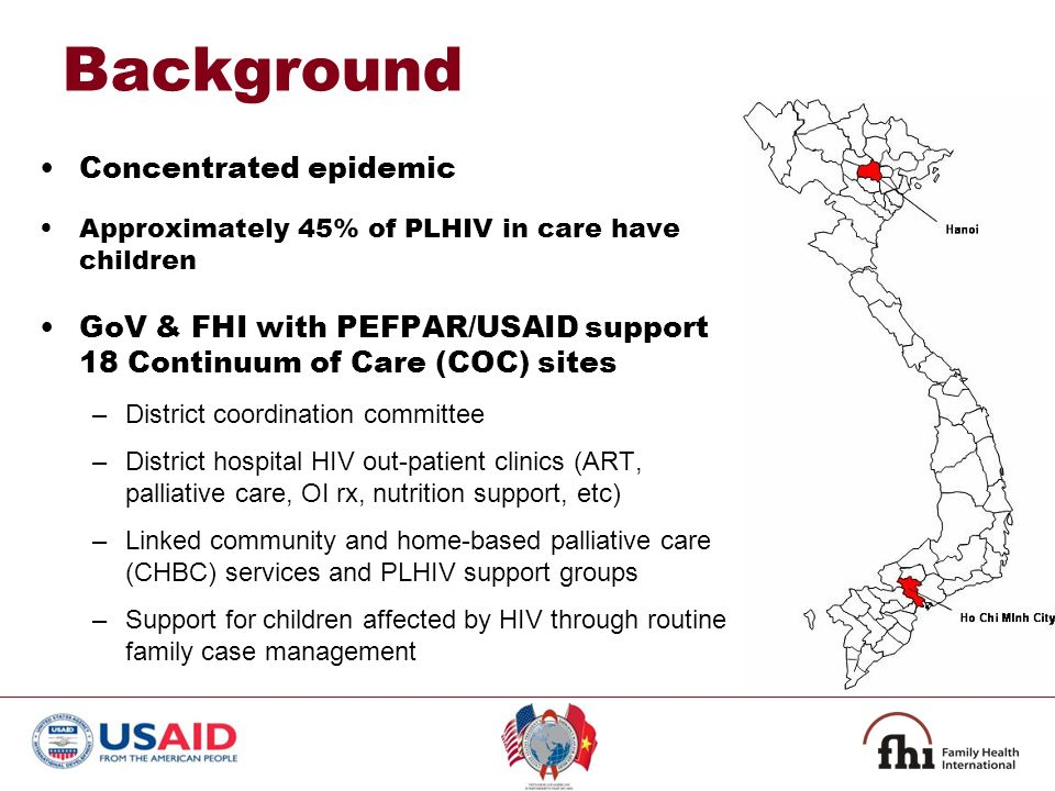Background Concentrated epidemic Approximately 45% of PLHIV in care have children GoV & FHI with PEFPAR/USAID support 18 Continuum of Care (COC) sites –District coordination committee –District hospital HIV out-patient clinics (ART, palliative care, OI rx, nutrition support, etc) –Linked community and home-based palliative care (CHBC) services and PLHIV support groups –Support for children affected by HIV through routine family case management