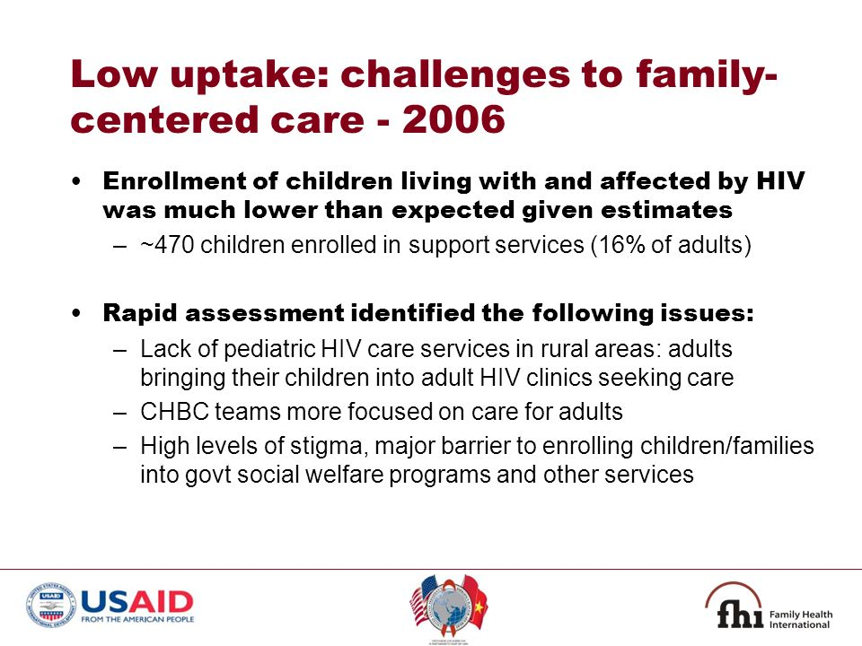 Low uptake: challenges to family- centered care Enrollment of children living with and affected by HIV was much lower than expected given estimates –~470 children enrolled in support services (16% of adults) Rapid assessment identified the following issues: –Lack of pediatric HIV care services in rural areas: adults bringing their children into adult HIV clinics seeking care –CHBC teams more focused on care for adults –High levels of stigma, major barrier to enrolling children/families into govt social welfare programs and other services