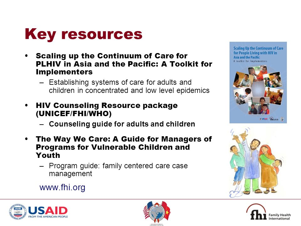 Key resources Scaling up the Continuum of Care for PLHIV in Asia and the Pacific: A Toolkit for Implementers –Establishing systems of care for adults and children in concentrated and low level epidemics HIV Counseling Resource package (UNICEF/FHI/WHO) –Counseling guide for adults and children The Way We Care: A Guide for Managers of Programs for Vulnerable Children and Youth –Program guide: family centered care case management