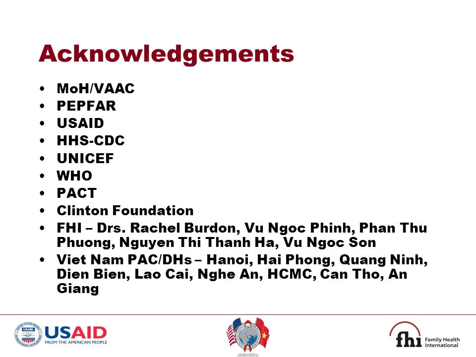 Acknowledgements MoH/VAAC PEPFAR USAID HHS-CDC UNICEF WHO PACT Clinton Foundation FHI – Drs.