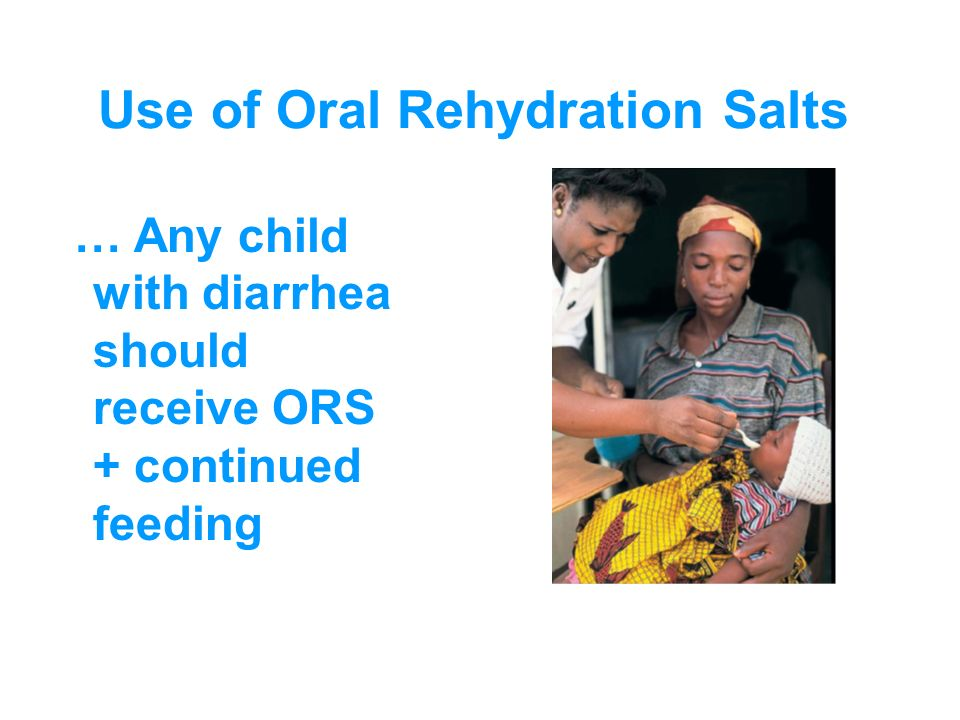 Use of Oral Rehydration Salts … Any child with diarrhea should receive ORS + continued feeding