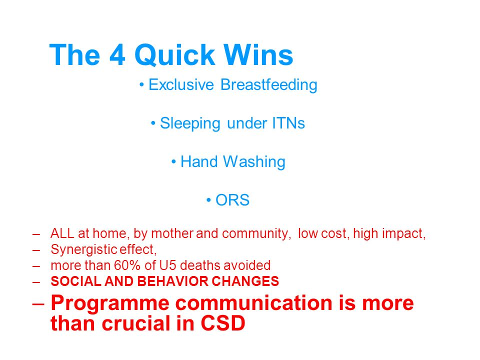 The 4 Quick Wins Exclusive Breastfeeding Sleeping under ITNs Hand Washing ORS –ALL at home, by mother and community, low cost, high impact, –Synergistic effect, –more than 60% of U5 deaths avoided –SOCIAL AND BEHAVIOR CHANGES –Programme communication is more than crucial in CSD