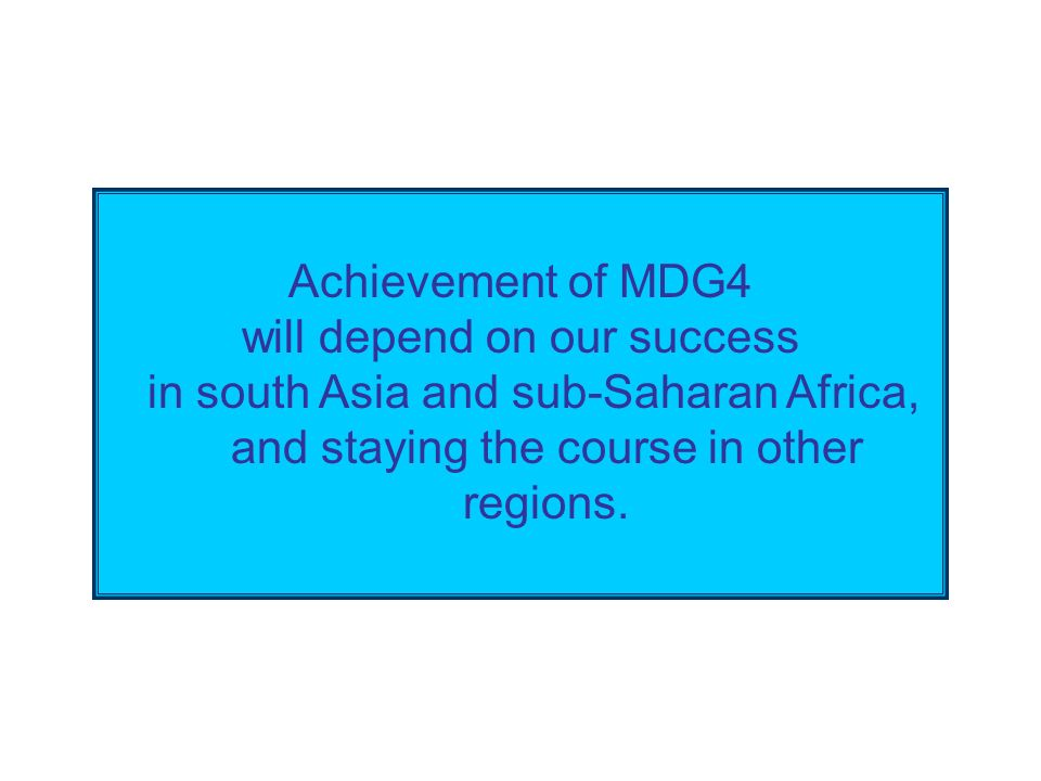 Trends in child mortality Achievement of MDG4 will depend on our success in south Asia and sub-Saharan Africa, and staying the course in other regions.