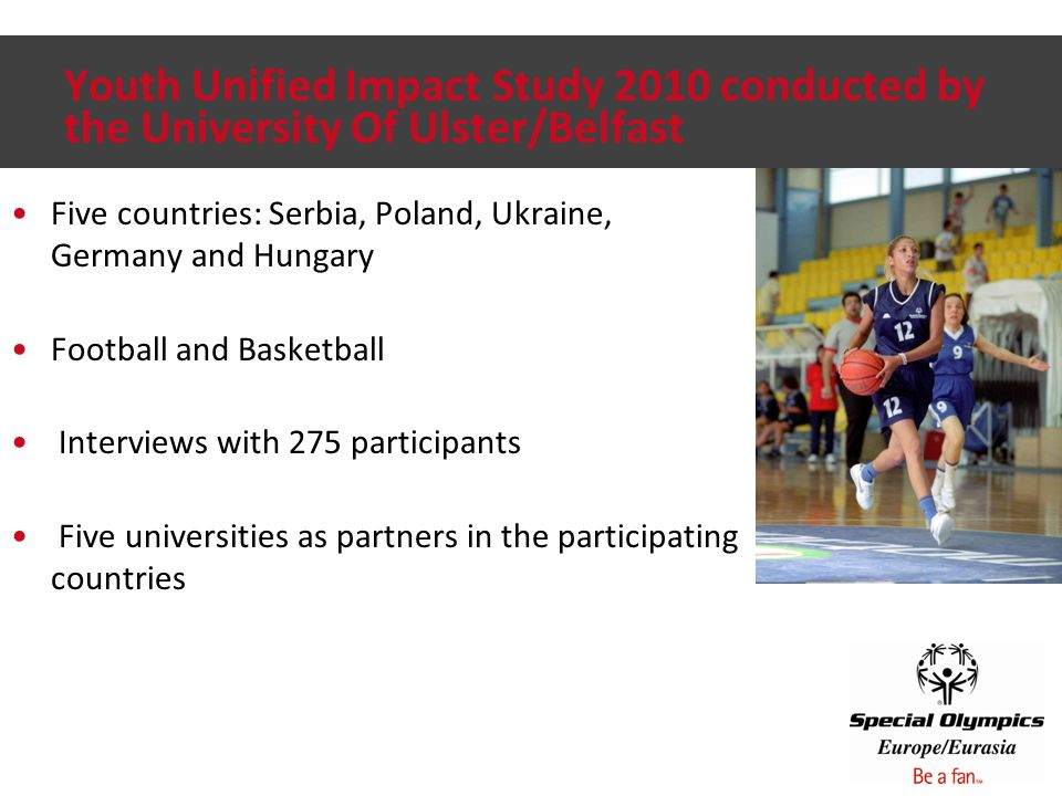 Youth Unified Impact Study 2010 conducted by the University Of Ulster/Belfast Five countries: Serbia, Poland, Ukraine, Germany and Hungary Football and Basketball Interviews with 275 participants Five universities as partners in the participating countries