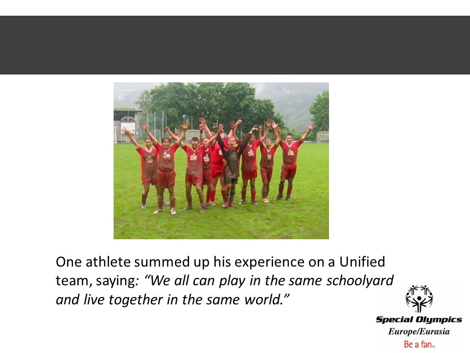 One athlete summed up his experience on a Unified team, saying: We all can play in the same schoolyard and live together in the same world.