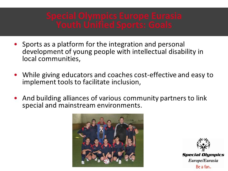 Youth Unified Sports: Framework Mainstream and special schools; local clubs Classroom-based educational component (SO Get Into It) Ability and age grouping Consistent training and competition plan Meaningful exchanges to reflect on experience