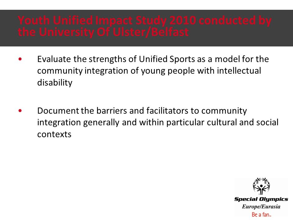 Youth Unified Impact Study 2010 conducted by the University Of Ulster/Belfast Evaluate the strengths of Unified Sports as a model for the community integration of young people with intellectual disability Document the barriers and facilitators to community integration generally and within particular cultural and social contexts