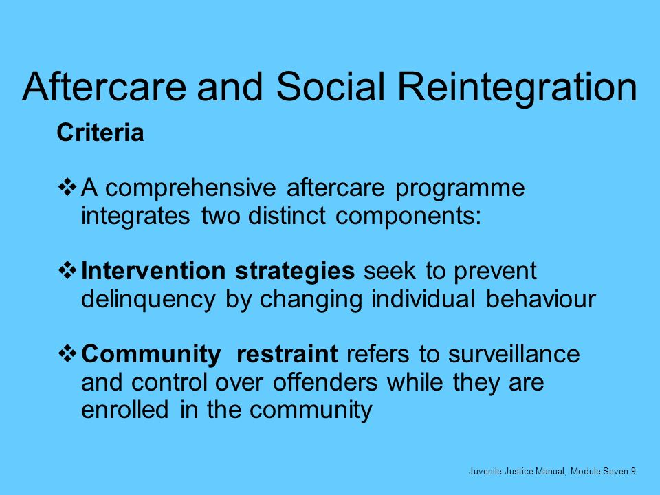 Aftercare and Social Reintegration Criteria A comprehensive aftercare programme integrates two distinct components: Intervention strategies seek to prevent delinquency by changing individual behaviour Community restraint refers to surveillance and control over offenders while they are enrolled in the community Juvenile Justice Manual, Module Seven 9